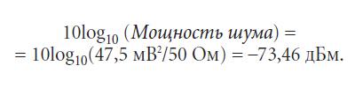 10log10 (Мощность шума) = = 10log10(47,5 мВ2/50 Ом) = –73,46 дБм